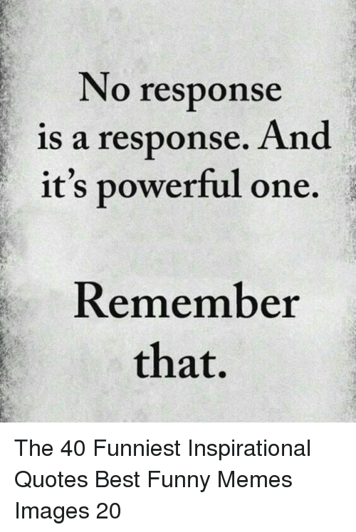 Funny, Memes, and Best: No response  is a response. And  it's powerful one.  Remember  that, The 40 Funniest Inspirational Quotes Best Funny Memes Images 20