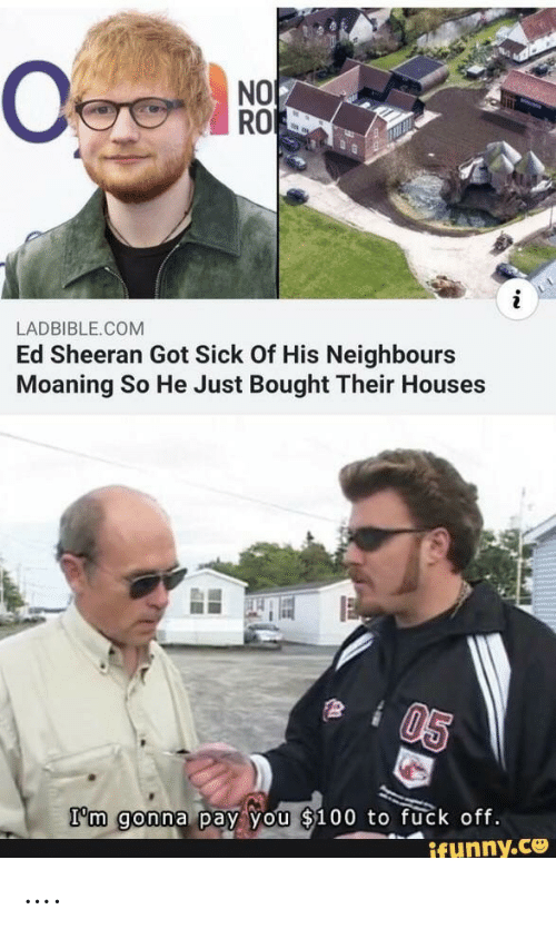 Ed Sheeran, Fuck, and Sick: NO  RO  LADBIBLE.COM  Ed Sheeran Got Sick Of His Neighbours  Moaning So He Just Bought Their Houses  05  I'm gonna pay you $100 to fuck off.  ifunny.ce ….
