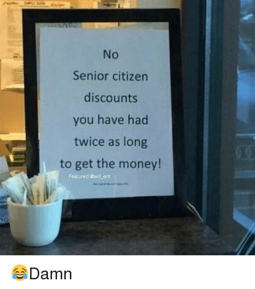 Senioritis: No  Senior citizen  discounts  you have had  twice as long  to get the money!  Featured @will ent 😂Damn