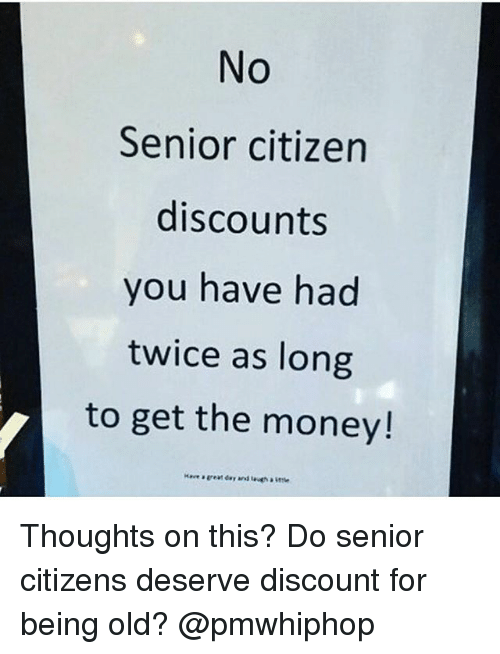 Memes, Money, and Old: No  Senior citizen  discounts  you have had  twice as long  to get the money! Thoughts on this? Do senior citizens deserve discount for being old? @pmwhiphop