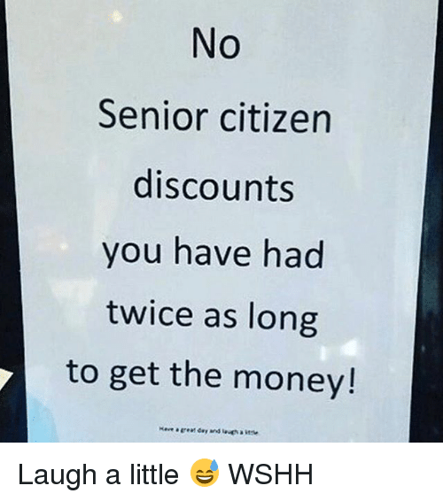 Memes, Money, and Wshh: No  Senior citizen  discounts  you have had  twice as long  to get the money! Laugh a little 😅 WSHH