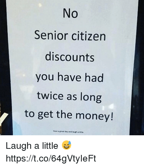 Memes, Money, and 🤖: No  Senior citizen  discounts  you have had  twice as long  to get the money! Laugh a little 😅 https://t.co/64gVtyIeFt