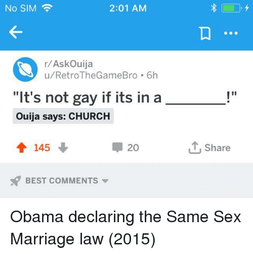 """Church, Marriage, and Obama: No SIM  2:01 AM  r/AskOuija  u/RetroTheGameBro 6h  """"It's not gay if its in a  Ouija says: CHURCH  會145  ー20  1, Share  BEST COMMENTS ▼ Obama declaring the Same Sex Marriage law (2015)"""