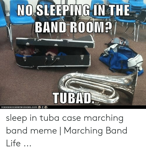 Marching Band Meme: NO SLEEPING IN THE  TUBAD sleep in tuba case marching band meme | Marching Band Life ...