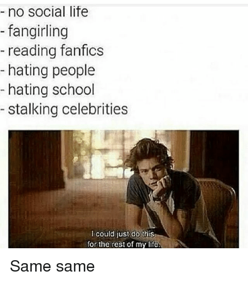 Life, Memes, and School: no social life  fangirling  reading fanfics  hating people  hating school  stalking celebrities  could just do this  for the rest of my life. Same same