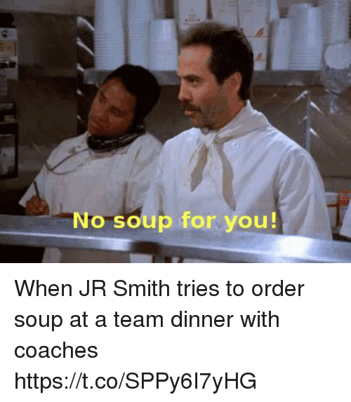 J.R. Smith: No soup for you! When JR Smith tries to order soup at a team dinner with coaches https://t.co/SPPy6I7yHG