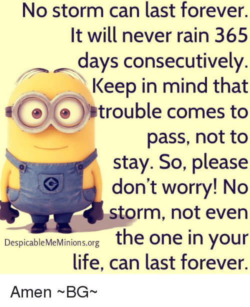 Memes, Despicable Me, and Minion: No storm can last forever.  It will never rain 365  days consecutively  Keep in mind that  trouble comes to  pass, not to  stay. So, please  don't worry! No  storm, not even  Despicable Me Minions org  the one in your  life, can last forever. Amen ~BG~