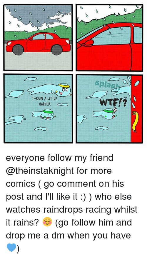 A Dm: No  T-RAIN A LITTLE  HARDER  splas  WTF!? everyone follow my friend @theinstaknight for more comics ( go comment on his post and I'll like it :) ) who else watches raindrops racing whilst it rains? ☺ (go follow him and drop me a dm when you have 💙)