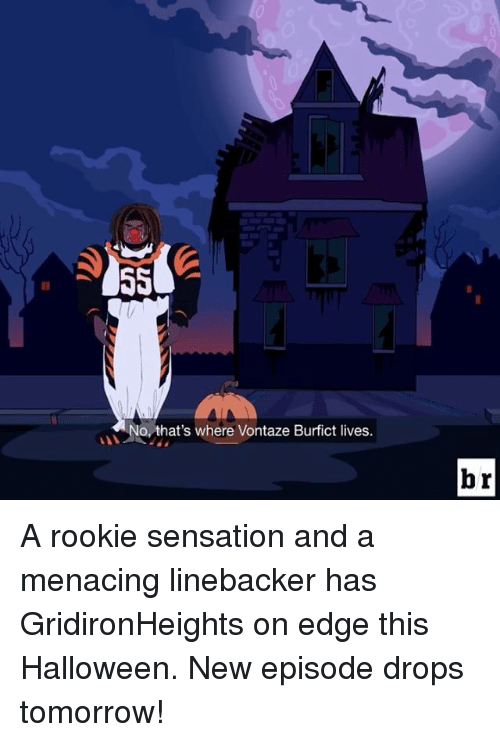 vontaze burfict: No, that's where Vontaze Burfict lives.  br A rookie sensation and a menacing linebacker has GridironHeights on edge this Halloween. New episode drops tomorrow!