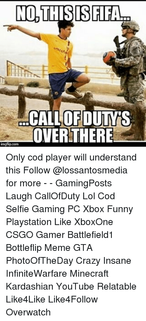 Crazy, Fifa, and Funny: NO, THIS IS FIFA  CALLOFDUTMTS  OVER THERE  mgflip.com Only cod player will understand this Follow @lossantosmedia for more - - GamingPosts Laugh CallOfDuty Lol Cod Selfie Gaming PC Xbox Funny Playstation Like XboxOne CSGO Gamer Battlefield1 Bottleflip Meme GTA PhotoOfTheDay Crazy Insane InfiniteWarfare Minecraft Kardashian YouTube Relatable Like4Like Like4Follow Overwatch