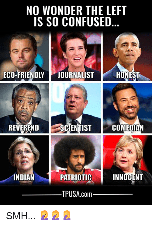 Confused, Memes, and Smh: NO WONDER THE LEFT  IS SO CONFUSED  ECO-FRIENDLY JOURNALISTHONES  REVERENDS  SCIENTIST  COMEDIAN  INDIAN  PATRIOTIC  INNOCENT  TPUSA.com SMH... 🤦♀️🤦♀️🤦♀️