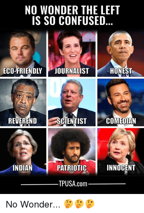 Confused, Memes, and Indian: NO WONDER THE LEFT  IS SO CONFUSED  ECO-FRIENDLY JOURNALISTHONEST  REVEREND SCIENTIST  COMEDIAN  INDIAN  PATRIOTIC  INNOCENT  TPUSA.com No Wonder... 🤔🤔🤔