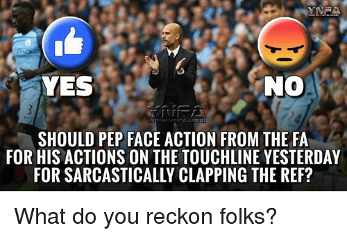 The Ref: NO  YES  SHOULD PEP FACE ACTION FROM THE FA  FOR HIS ACTIONS ON THE TOUCHLINE YESTERDAY  FOR SARCASTICALLY CLAPPING THE REF? What do you reckon folks?