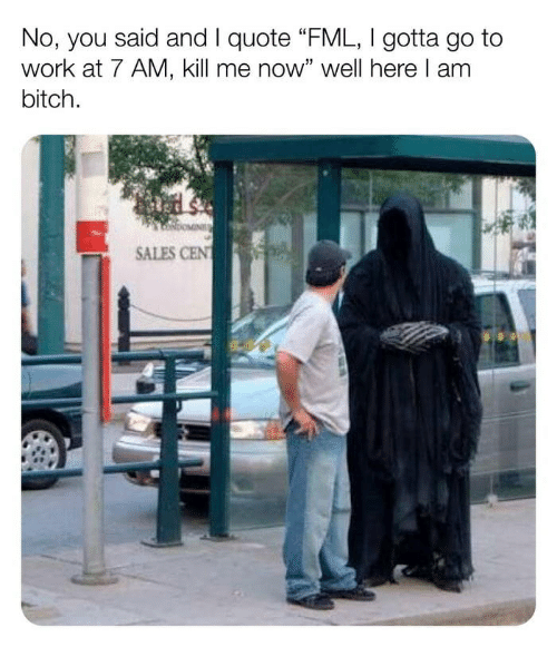 """Bitch, Fml, and Work: No, you said and I quote """"FML, I gotta go to  work at 7 AM, kill me now"""" well here I am  bitch  SALES CEN"""