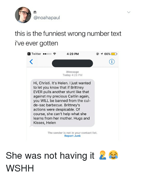 listings: @noahapaul  this is the funniest wrong number text  i've ever gotten  Twitter ..ooo令  4:29 PM  @イ66% D  iMessage  Today 4:28 PM  Hi, Christi. It's Helen. I just wanted  to let you know that if Brittney  EVER pulls another stunt like that  against my precious Caitlin again,  you WILL be banned from the cul-  de-sac barbecue. Brittney's  actions were despicable. Of  course, she can't help what she  learns from her mother. Hugs and  Kisses, Helen  The sender is not in your contact list.  Report Junk She was not having it 🤦♂️😂 WSHH