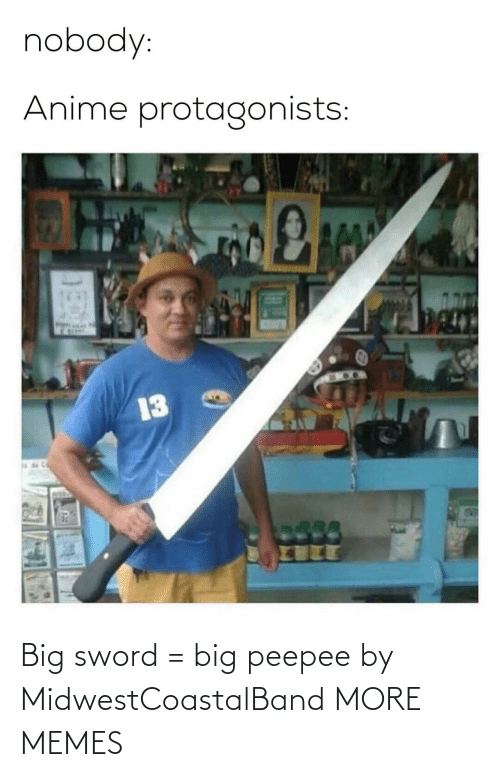 Sword: nobody:  Anime protagonists:  13 Big sword = big peepee by MidwestCoastalBand MORE MEMES