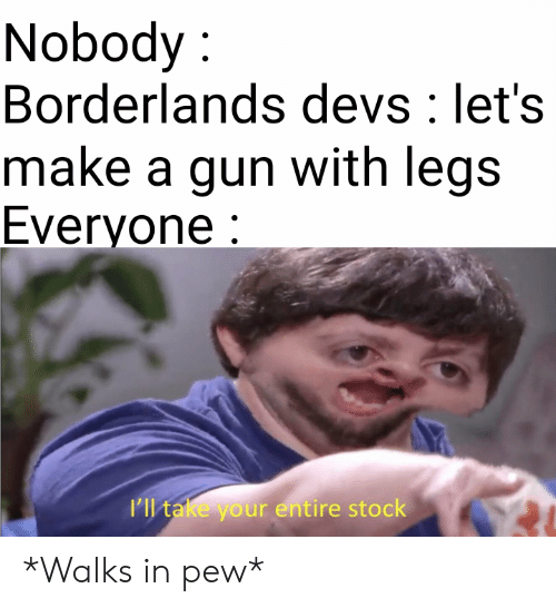 Borderlands, Gun, and Make A: Nobody:  Borderlands devs: let's  make a gun with legs  Everyone:  ll take your entire stock *Walks in pew*