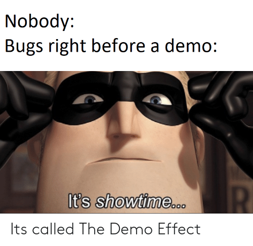 Showtime: Nobody:  Bugs right before a demo:  R  It's showtime..o Its called The Demo Effect