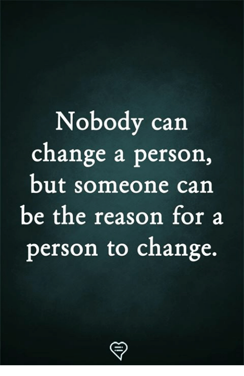 Memes, Change, and Reason: Nobody can  change a person,  but someone can  be the reason for a  person to change.