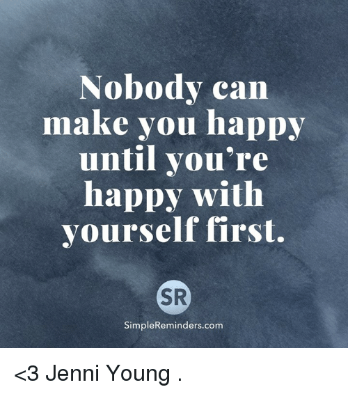 Jenni: Nobody can  make you happy  until you're  happy with  yourself first.  SR  SimpleReminders.com <3 Jenni Young  .