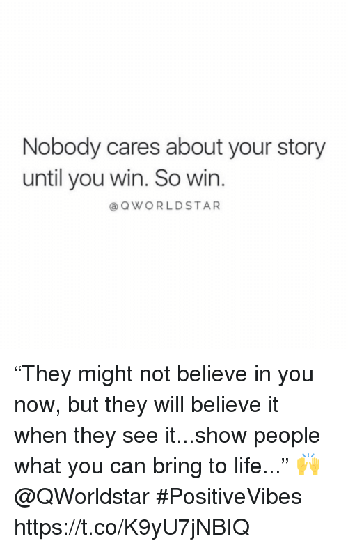 """Life, Can, and Believe: Nobody cares about your story  until you win. So win  QWORLDSTAR """"They might not believe in you now, but they will believe it when they see it...show people what you can bring to life..."""" 🙌 @QWorldstar #PositiveVibes https://t.co/K9yU7jNBIQ"""