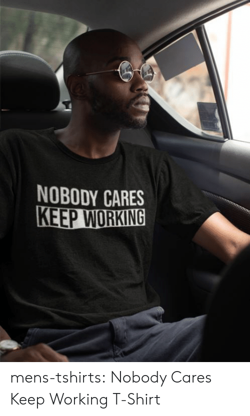 nobody cares: NOBODY CARES  KEEP WORKING mens-tshirts:    Nobody Cares Keep Working T-Shirt