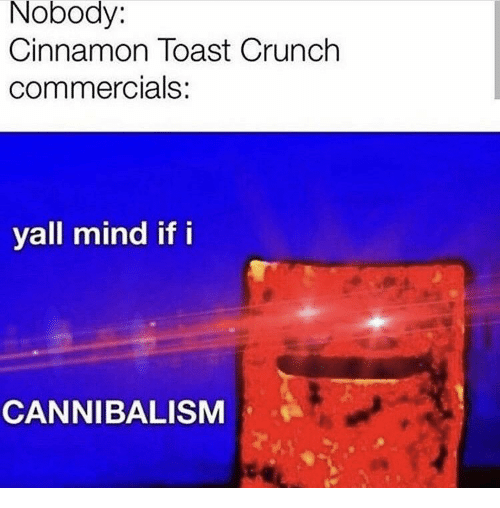 Yall Mind If I: Nobody:  Cinnamon Toast Crunch  commercials:  yall mind if i  CANNIBALISM