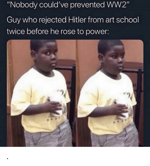 "School, Power, and Rose: ""Nobody could've prevented WW2""  Guy who rejected Hitler from art school  twice before he rose to power:  uysiviemes ."