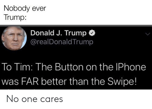 Iphone, Trump, and The Iphone: Nobody ever  Trump:  Donald J. Trump  @realDonaldTrump  To Tim: The Button on the IPhone  was FAR better than the Swipe! No one cares