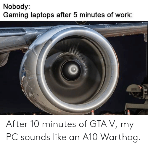 a10 warthog: Nobody:  Gaming laptops after 5 minutes of work: After 10 minutes of GTA V, my PC sounds like an A10 Warthog.