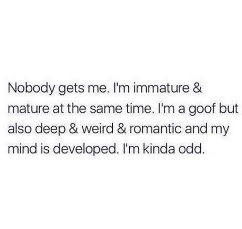 Weird, Time, and Mind: Nobody gets me. I'm immature &  mature at the same time. I'm a goof but  also deep & weird & romantic and my  mind is developed. I'm kinda odd