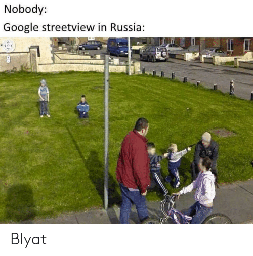 Google, Russia, and Blyat: Nobody:  Google streetview in Russia Blyat