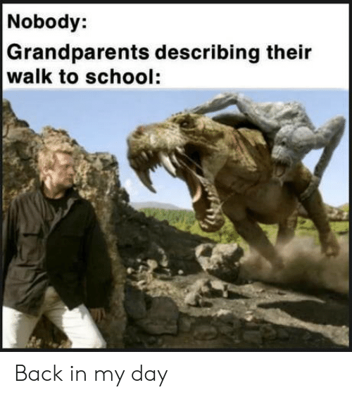 Back in My Day: Nobody:  Grandparents describing their  walk to school: Back in my day