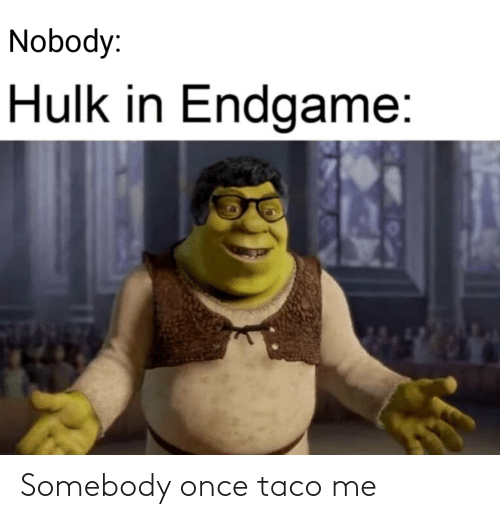 taco: Nobody:  Hulk in Endgame: Somebody once taco me