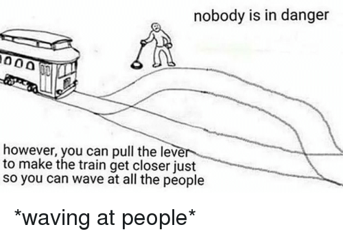 Train, All The, and Can: nobody is in danger  however, you can pull the leve  to make the train get closer just  so you can wave at all the people *waving at people*