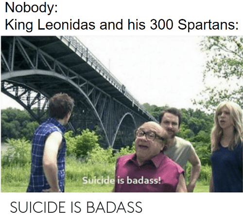 King Leonidas, Suicide, and Badass: Nobody  King Leonidas and his 300 Spartans  Suicide is badass! SUICIDE IS BADASS