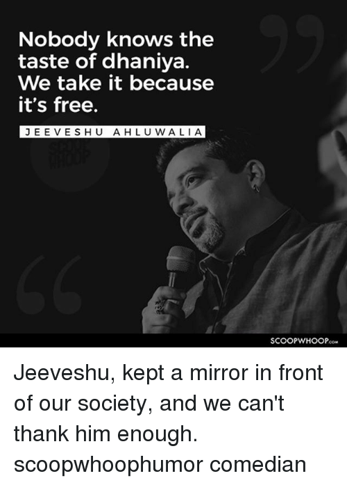 Jees: Nobody knows the  taste of dhaniya.  We take it because  it's free.  JEE VESHU AHLU WALI A Jeeveshu, kept a mirror in front of our society, and we can't thank him enough. scoopwhoophumor comedian