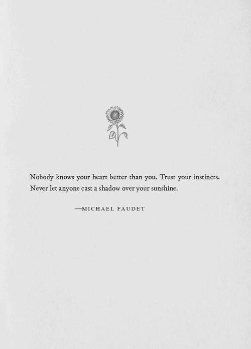 Heart, Michael, and Never: Nobody knows your heart better than you. Trust your instincts.  Never let anyone cast a shadow over your sunshine.  MICHAEL FAUDET