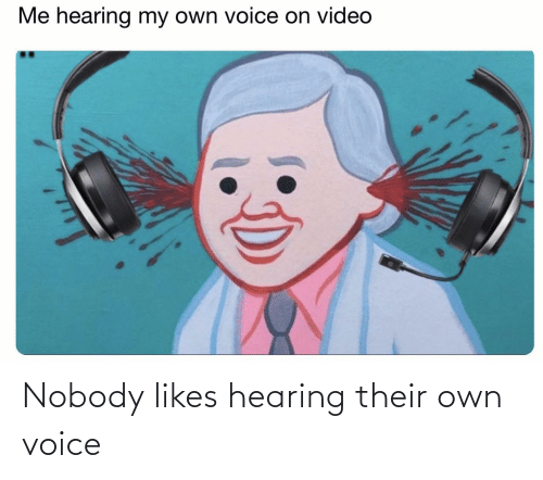 Voice: Nobody likes hearing their own voice