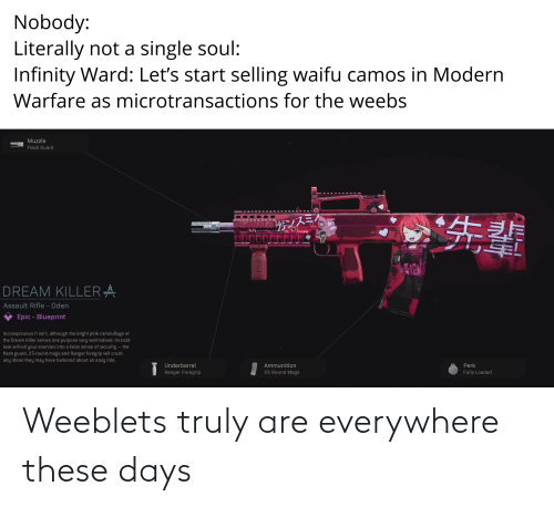 Anime, Crush, and Indeed: Nobody:  Literally not a single soul:  Infinity Ward: Let's start selling waifu camos in Modern  Warfare as microtransactions for the weebs  Muzzle  Flash Guard  DREAM KILLERA  Assault Rifle - Oden  Epic - Blueprint  Inconspicuous it isn't, although the bright pink camouflage of  the Dream Killer serves one purpose very well indeed: its bold  look will lull your enemies into a false sense of security – the  flash guard, 25-round mags and Ranger foregrip will crush  any ideas they may have harbored about an easy ride.  Underbarrel  Ammunition  Perk  25 Round Mags  Fully Loaded  Ranger Foregrip Weeblets truly are everywhere these days