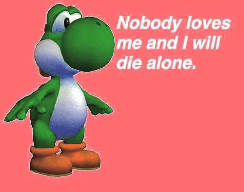 Nobody Loves: Nobody loves  me and I will  die alone