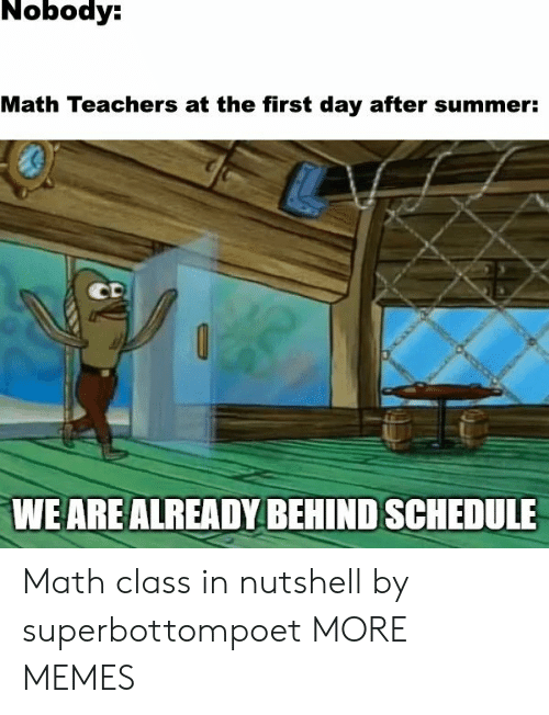 Dank, Memes, and Target: Nobody:  Math Teachers at the first day after summer:  CD  WE ARE ALREADY BEHIND SCHEDULE Math class in nutshell by superbottompoet MORE MEMES