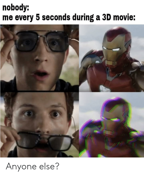 Movie, Anyone, and Nobody: nobody:  me every 5 seconds during a 3D movie: Anyone else?