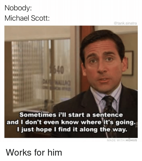 Funny, Michael Scott, and Michael: Nobody:  Michael Scott:  @tank.sinatra  40  Sometimes i'lI start a sentence  and I don't even know where it's going.  l just hope I find it along the way.  MADE WITH MOMUS Works for him