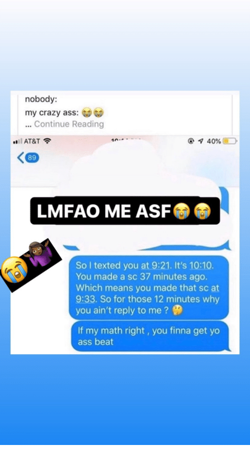 Crazy, Yo, and At&t: nobody:  my crazy ass:  ...Continue Reading  i AT&T  10.  40%  89  LMFAO ME ASF  So I texted you at 9:21. It's 10:10.  You made a sc 37 minutes ago.  Which means you made that sc at  9:33. So for those 12 minutes why  you ain't reply to me?  If my math right, you finna get yo  ass beat