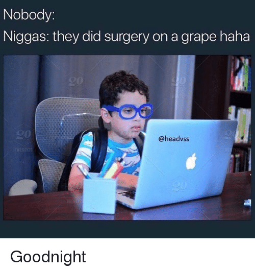 Funny, Haha, and Did: Nobody:  Niggas: they did surgery on a grape haha  @headvss Goodnight