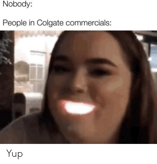 People In: Nobody:  People in Colgate commercials: Yup