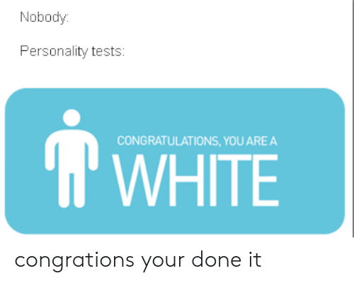 Congrations: Nobody  Personality tests:  CONGRATULATIONS, YOU AREA  WHITE congrations your done it
