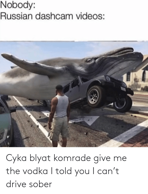 Sober: Nobody:  Russian dashcam videos: Cyka blyat komrade give me the vodka I told you I can't drive sober
