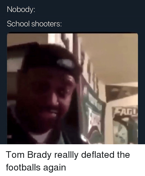 School Shooters: Nobody:  School shooters:  ArI Tom Brady reallly deflated the footballs again